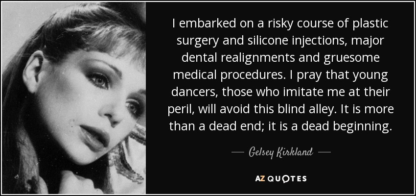 I embarked on a risky course of plastic surgery and silicone injections, major dental realignments and gruesome medical procedures. I pray that young dancers, those who imitate me at their peril, will avoid this blind alley. It is more than a dead end; it is a dead beginning. - Gelsey Kirkland