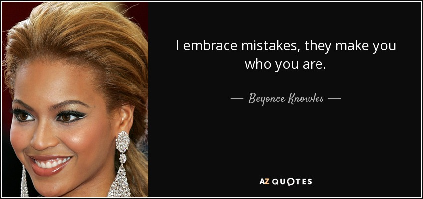 I embrace mistakes, they make you who you are. - Beyonce Knowles