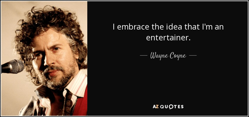 I embrace the idea that I'm an entertainer. - Wayne Coyne