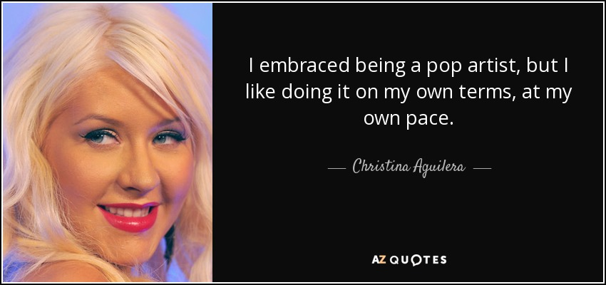I embraced being a pop artist, but I like doing it on my own terms, at my own pace. - Christina Aguilera