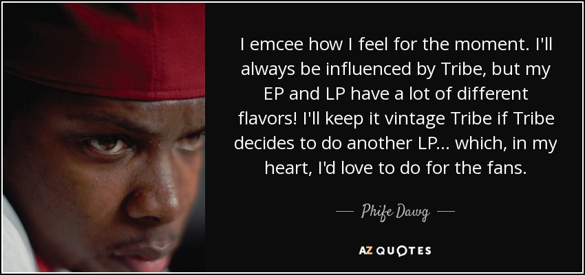 I emcee how I feel for the moment. I'll always be influenced by Tribe, but my EP and LP have a lot of different flavors! I'll keep it vintage Tribe if Tribe decides to do another LP... which, in my heart, I'd love to do for the fans. - Phife Dawg