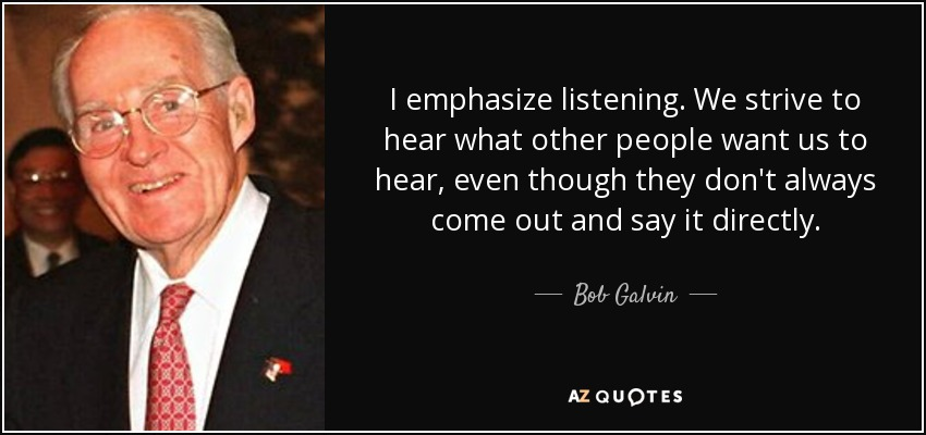 I emphasize listening. We strive to hear what other people want us to hear, even though they don't always come out and say it directly. - Bob Galvin