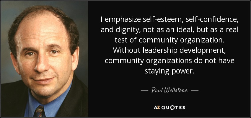 I emphasize self-esteem, self-confidence, and dignity, not as an ideal, but as a real test of community organization. Without leadership development, community organizations do not have staying power. - Paul Wellstone