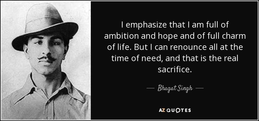 I emphasize that I am full of ambition and hope and of full charm of life. But I can renounce all at the time of need, and that is the real sacrifice. - Bhagat Singh