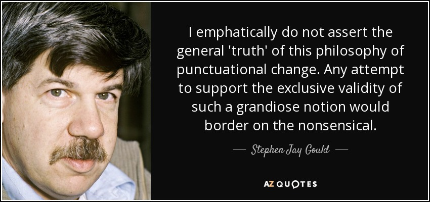 I emphatically do not assert the general 'truth' of this philosophy of punctuational change. Any attempt to support the exclusive validity of such a grandiose notion would border on the nonsensical. - Stephen Jay Gould