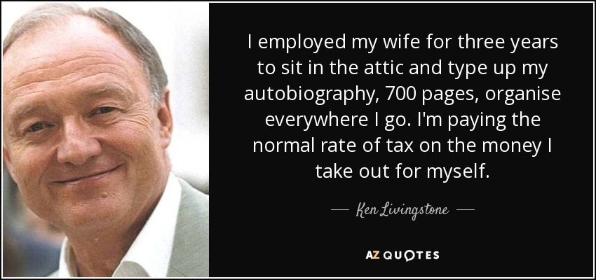 I employed my wife for three years to sit in the attic and type up my autobiography, 700 pages, organise everywhere I go. I'm paying the normal rate of tax on the money I take out for myself. - Ken Livingstone