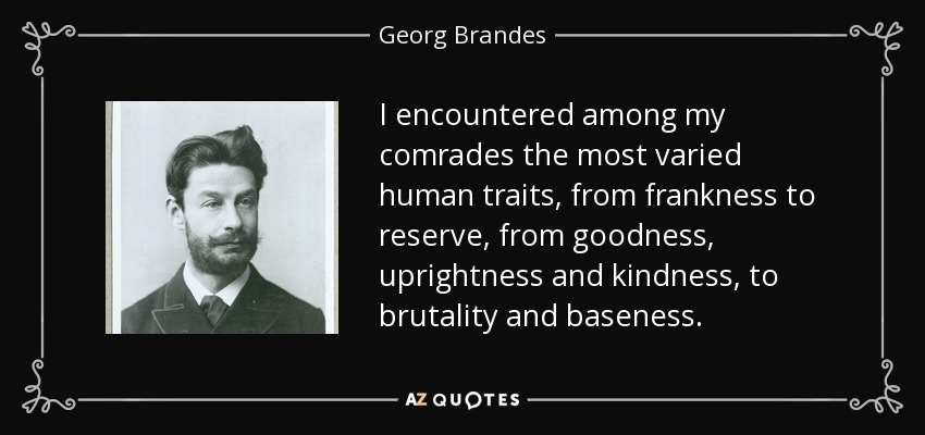 I encountered among my comrades the most varied human traits, from frankness to reserve, from goodness, uprightness and kindness, to brutality and baseness. - Georg Brandes