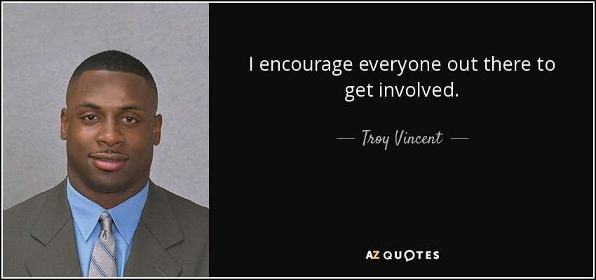 I encourage everyone out there to get involved. - Troy Vincent