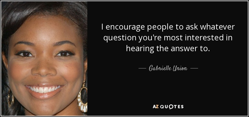 I encourage people to ask whatever question you're most interested in hearing the answer to. - Gabrielle Union