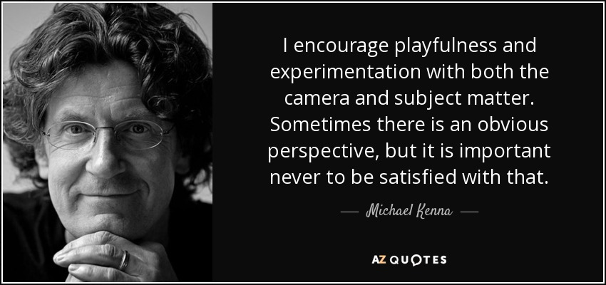 I encourage playfulness and experimentation with both the camera and subject matter. Sometimes there is an obvious perspective, but it is important never to be satisfied with that. - Michael Kenna