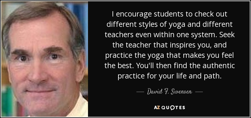I encourage students to check out different styles of yoga and different teachers even within one system. Seek the teacher that inspires you, and practice the yoga that makes you feel the best. You'll then find the authentic practice for your life and path. - David F. Swensen
