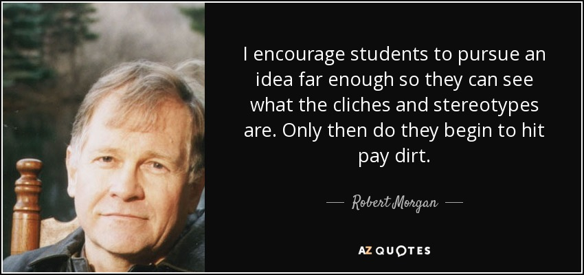 I encourage students to pursue an idea far enough so they can see what the cliches and stereotypes are. Only then do they begin to hit pay dirt. - Robert Morgan