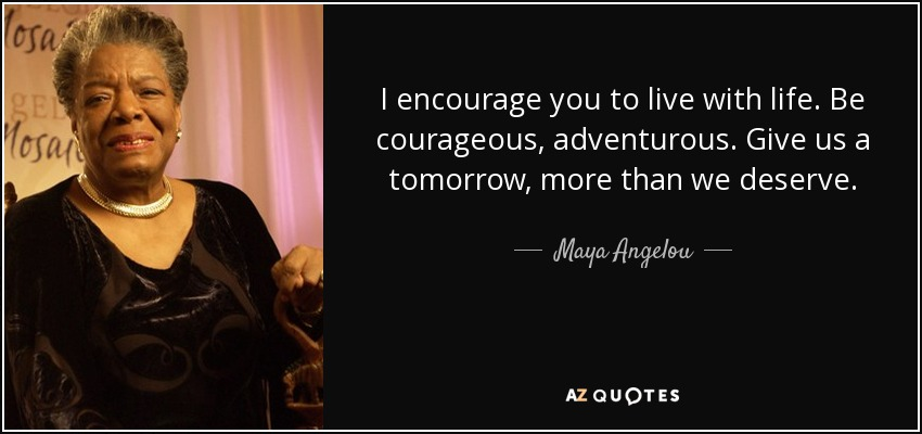 I encourage you to live with life. Be courageous, adventurous. Give us a tomorrow, more than we deserve. - Maya Angelou