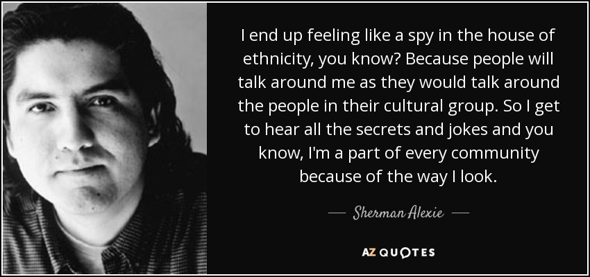 I end up feeling like a spy in the house of ethnicity, you know? Because people will talk around me as they would talk around the people in their cultural group. So I get to hear all the secrets and jokes and you know, I'm a part of every community because of the way I look. - Sherman Alexie