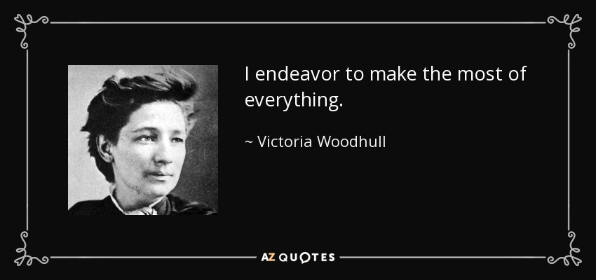 I endeavor to make the most of everything. - Victoria Woodhull