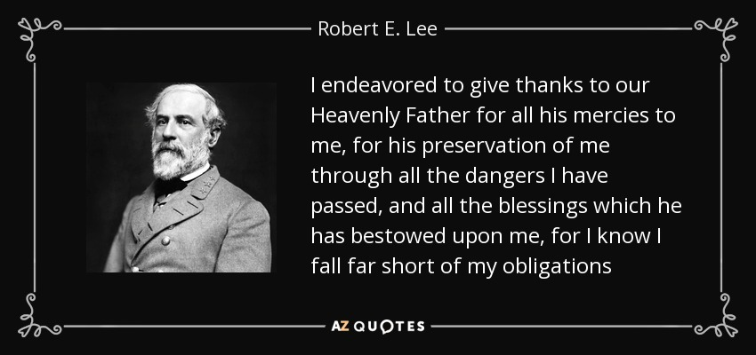 I endeavored to give thanks to our Heavenly Father for all his mercies to me, for his preservation of me through all the dangers I have passed, and all the blessings which he has bestowed upon me, for I know I fall far short of my obligations - Robert E. Lee