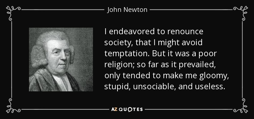 I endeavored to renounce society, that I might avoid temptation. But it was a poor religion; so far as it prevailed, only tended to make me gloomy, stupid, unsociable, and useless. - John Newton
