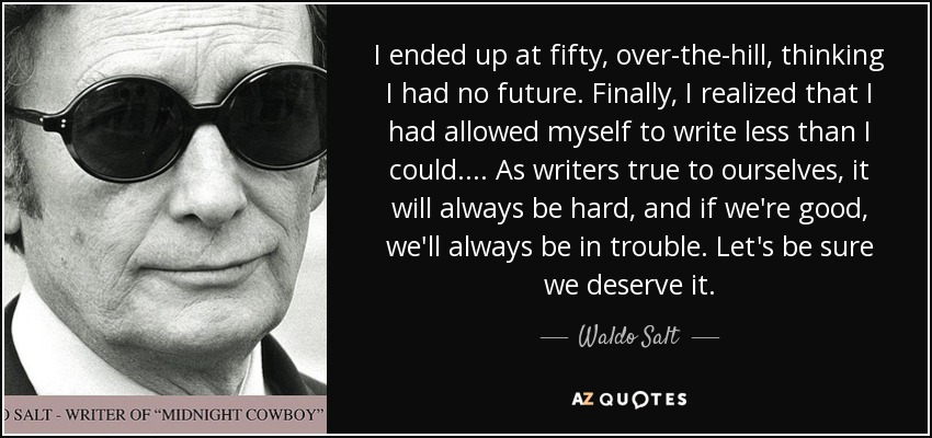 I ended up at fifty, over-the-hill, thinking I had no future. Finally, I realized that I had allowed myself to write less than I could. ... As writers true to ourselves, it will always be hard, and if we're good, we'll always be in trouble. Let's be sure we deserve it. - Waldo Salt