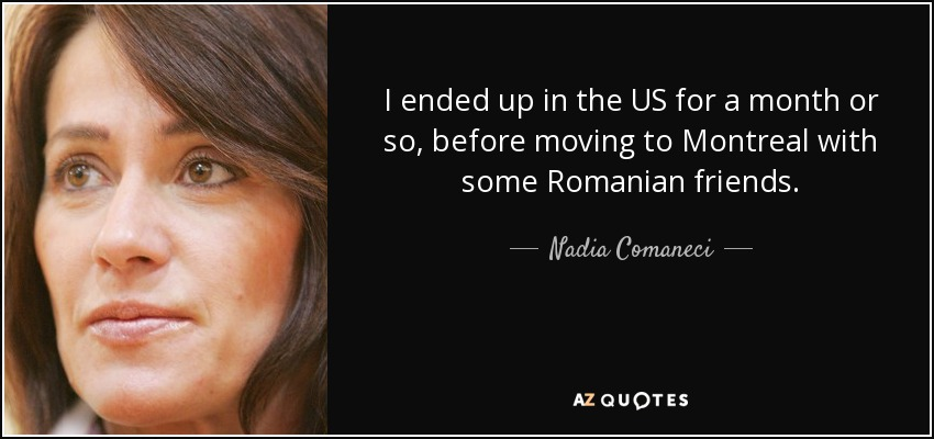 I ended up in the US for a month or so, before moving to Montreal with some Romanian friends. - Nadia Comaneci