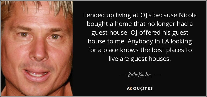 I ended up living at OJ's because Nicole bought a home that no longer had a guest house. OJ offered his guest house to me. Anybody in LA looking for a place knows the best places to live are guest houses. - Kato Kaelin