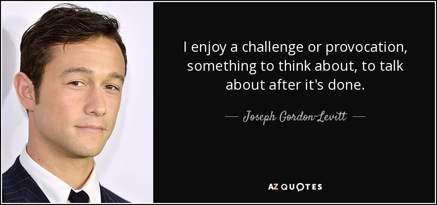 I enjoy a challenge or provocation, something to think about, to talk about after it's done. - Joseph Gordon-Levitt