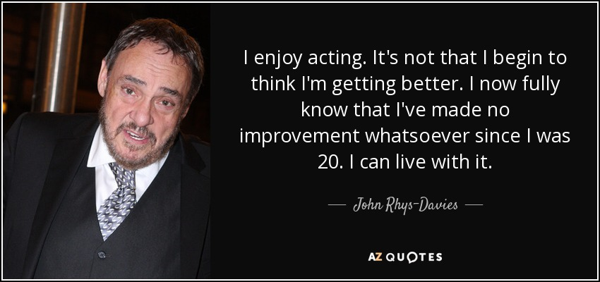 I enjoy acting. It's not that I begin to think I'm getting better. I now fully know that I've made no improvement whatsoever since I was 20. I can live with it. - John Rhys-Davies