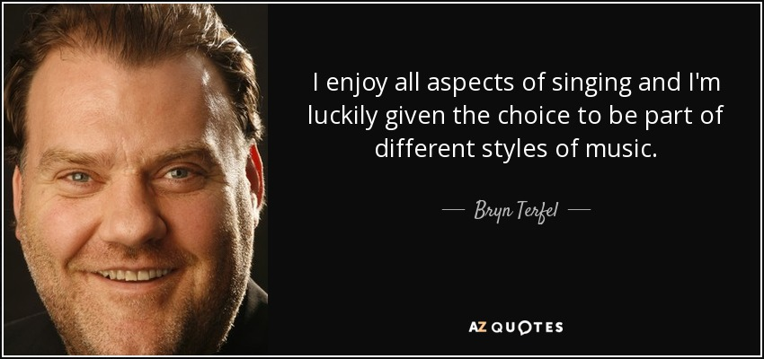 I enjoy all aspects of singing and I'm luckily given the choice to be part of different styles of music. - Bryn Terfel