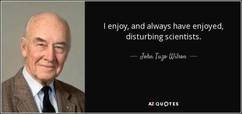 I enjoy, and always have enjoyed, disturbing scientists. - John Tuzo Wilson