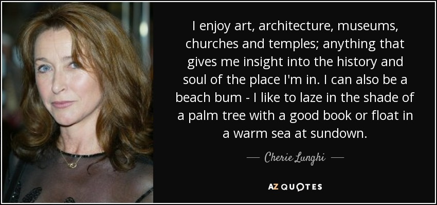 I enjoy art, architecture, museums, churches and temples; anything that gives me insight into the history and soul of the place I'm in. I can also be a beach bum - I like to laze in the shade of a palm tree with a good book or float in a warm sea at sundown. - Cherie Lunghi