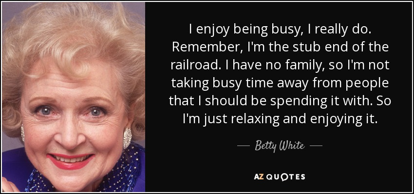 I enjoy being busy, I really do. Remember, I'm the stub end of the railroad. I have no family, so I'm not taking busy time away from people that I should be spending it with. So I'm just relaxing and enjoying it. - Betty White