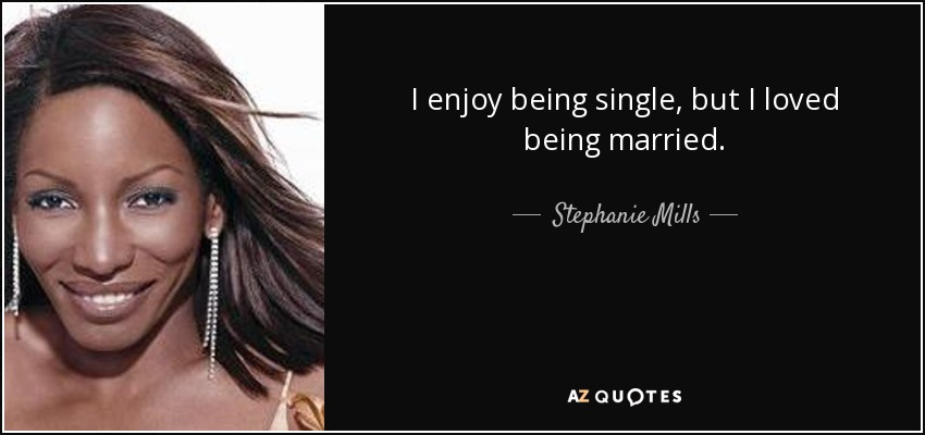 I enjoy being single, but I loved being married. - Stephanie Mills