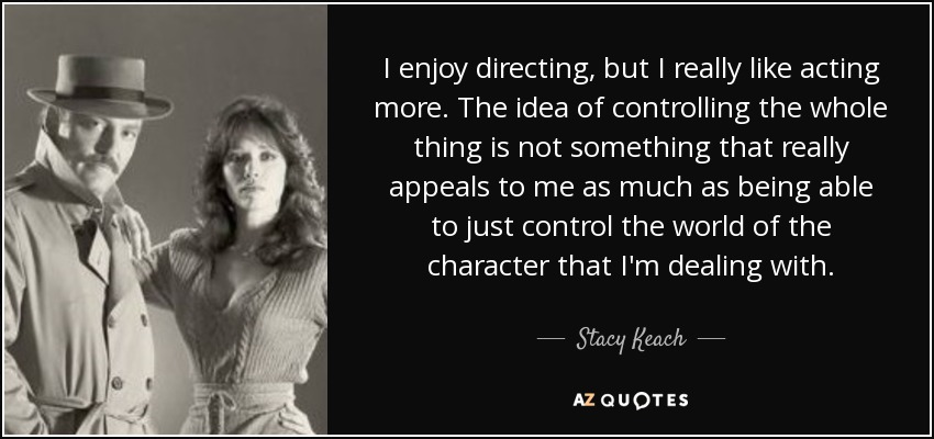 I enjoy directing, but I really like acting more. The idea of controlling the whole thing is not something that really appeals to me as much as being able to just control the world of the character that I'm dealing with. - Stacy Keach