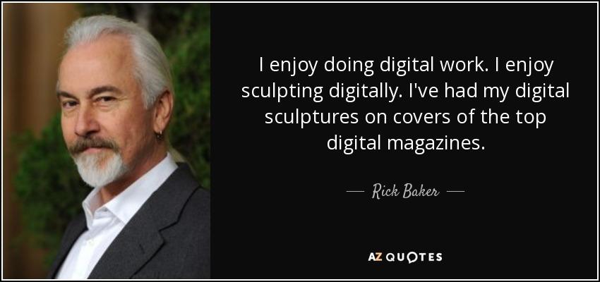 I enjoy doing digital work. I enjoy sculpting digitally. I've had my digital sculptures on covers of the top digital magazines. - Rick Baker