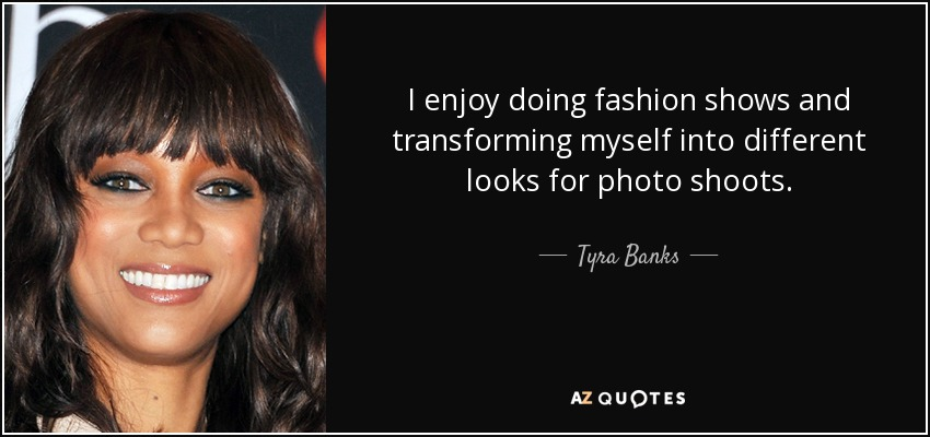 I enjoy doing fashion shows and transforming myself into different looks for photo shoots. - Tyra Banks