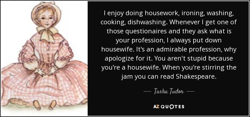 I enjoy doing housework, ironing, washing, cooking, dishwashing. Whenever I get one of those questionaires and they ask what is your profession, I always put down housewife. It's an admirable profession, why apologize for it. You aren't stupid because you're a housewife. When you're stirring the jam you can read Shakespeare. - Tasha Tudor