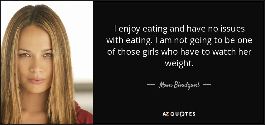 I enjoy eating and have no issues with eating. I am not going to be one of those girls who have to watch her weight. - Moon Bloodgood