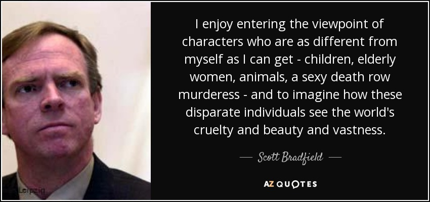 I enjoy entering the viewpoint of characters who are as different from myself as I can get - children, elderly women, animals, a sexy death row murderess - and to imagine how these disparate individuals see the world's cruelty and beauty and vastness. - Scott Bradfield