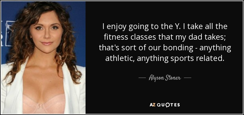 I enjoy going to the Y. I take all the fitness classes that my dad takes; that's sort of our bonding - anything athletic, anything sports related. - Alyson Stoner