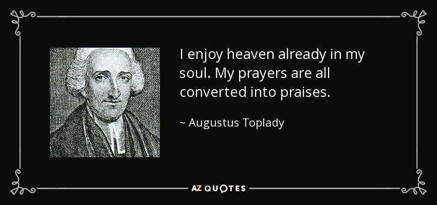 I enjoy heaven already in my soul. My prayers are all converted into praises. - Augustus Toplady