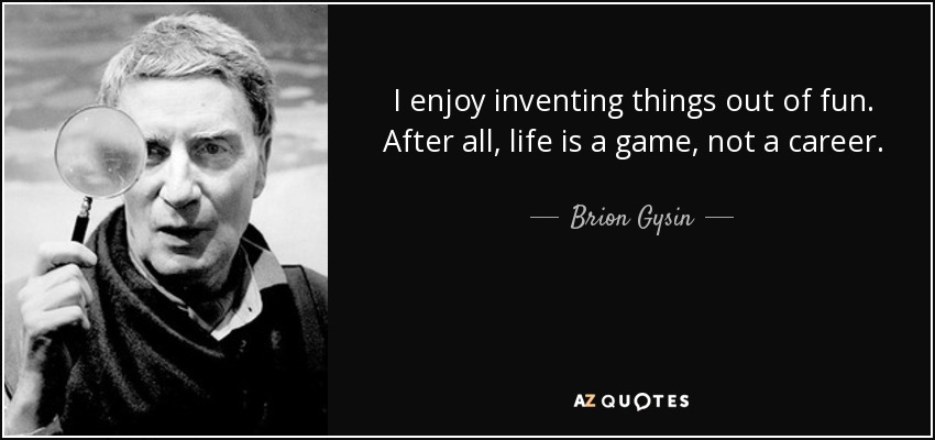 I enjoy inventing things out of fun. After all, life is a game, not a career. - Brion Gysin