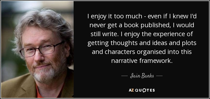 I enjoy it too much - even if I knew I'd never get a book published, I would still write. I enjoy the experience of getting thoughts and ideas and plots and characters organised into this narrative framework. - Iain Banks
