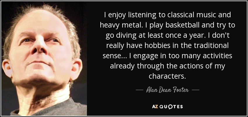 I enjoy listening to classical music and heavy metal. I play basketball and try to go diving at least once a year. I don't really have hobbies in the traditional sense... I engage in too many activities already through the actions of my characters. - Alan Dean Foster