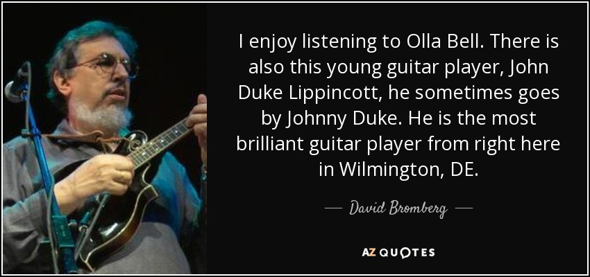 I enjoy listening to Olla Bell. There is also this young guitar player, John Duke Lippincott, he sometimes goes by Johnny Duke. He is the most brilliant guitar player from right here in Wilmington, DE. - David Bromberg