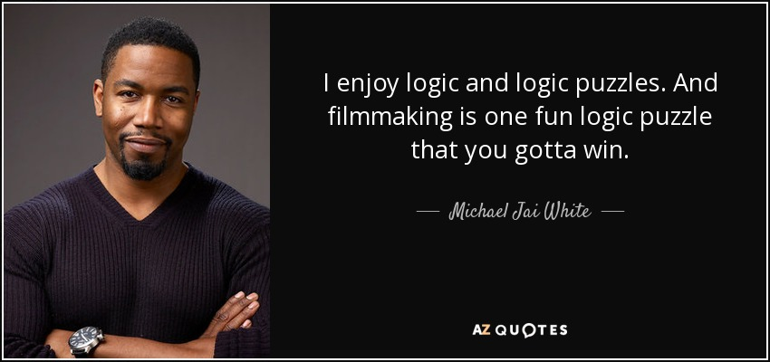 I enjoy logic and logic puzzles. And filmmaking is one fun logic puzzle that you gotta win. - Michael Jai White