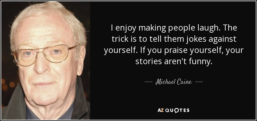 I enjoy making people laugh. The trick is to tell them jokes against yourself. If you praise yourself, your stories aren't funny. - Michael Caine