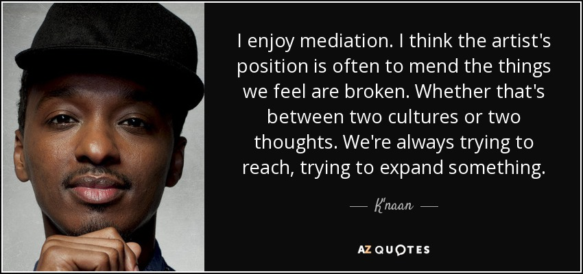 I enjoy mediation. I think the artist's position is often to mend the things we feel are broken. Whether that's between two cultures or two thoughts. We're always trying to reach, trying to expand something. - K'naan