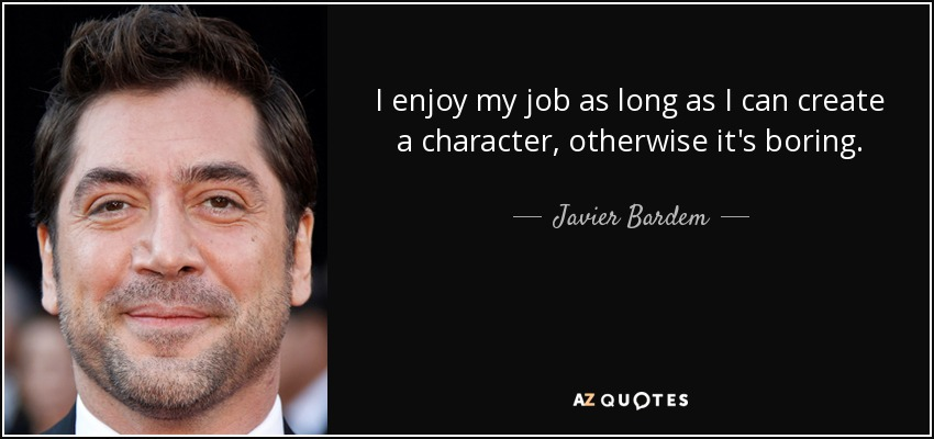 I enjoy my job as long as I can create a character, otherwise it's boring. - Javier Bardem