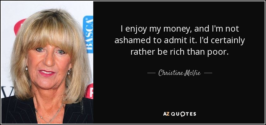 I enjoy my money, and I'm not ashamed to admit it. I'd certainly rather be rich than poor. - Christine McVie