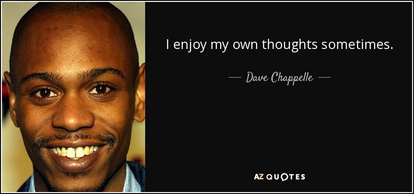 I enjoy my own thoughts sometimes. - Dave Chappelle