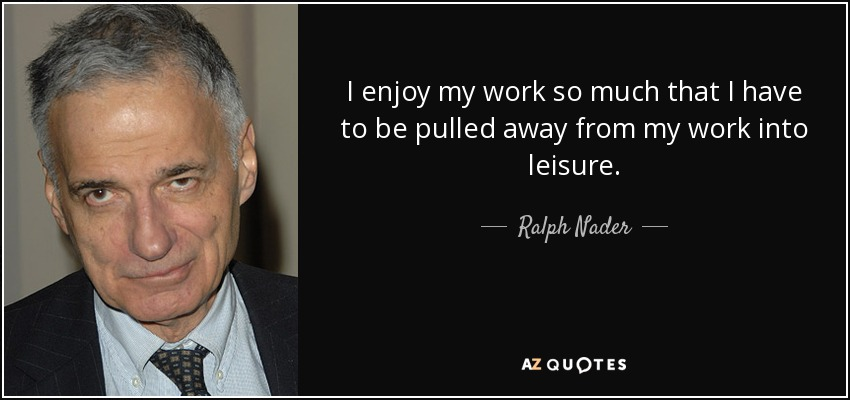 I enjoy my work so much that I have to be pulled away from my work into leisure. - Ralph Nader
